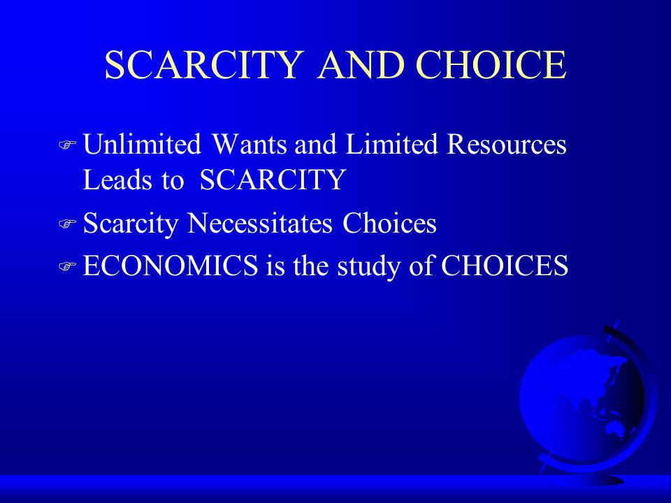 SCARCITY AND CHOICE F Unlimited Wants and Limited Resources Leads to SCARCITY F Scarcity Necessitates Choices F ECONOMICS is the study of CHOICES
