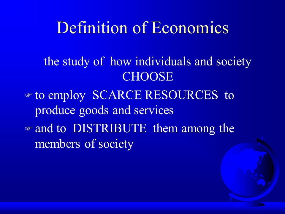 Definition of Economics the study of how individuals and society CHOOSE F to employ SCARCE RESOURCES to produce goods and services F and to DISTRIBUTE