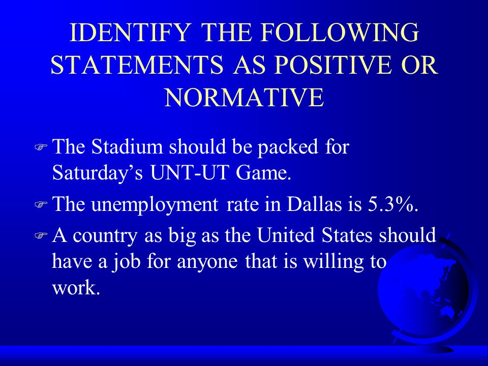 IDENTIFY THE FOLLOWING STATEMENTS AS POSITIVE OR NORMATIVE F The Stadium should be packed for Saturday's UNT-UT Game. F The unemployment rate in Dalla