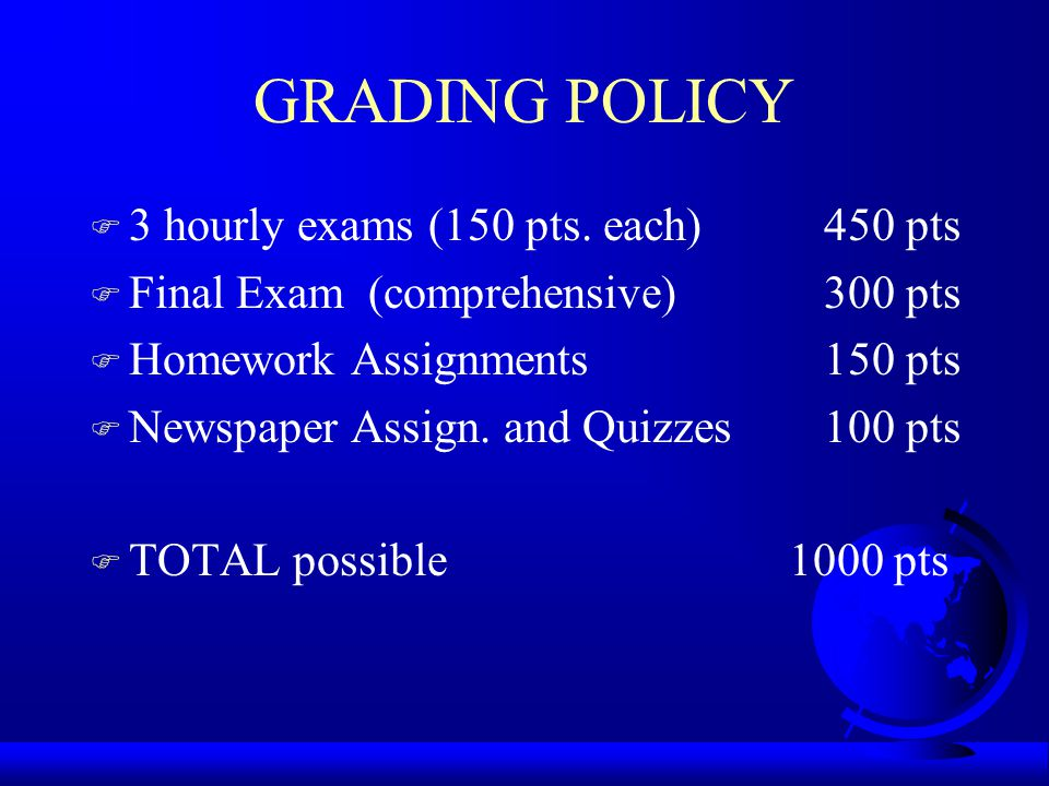 GRADING POLICY F 3 hourly exams (150 pts. each)450 pts F Final Exam (comprehensive)300 pts F Homework Assignments150 pts F Newspaper Assign. and Quizz