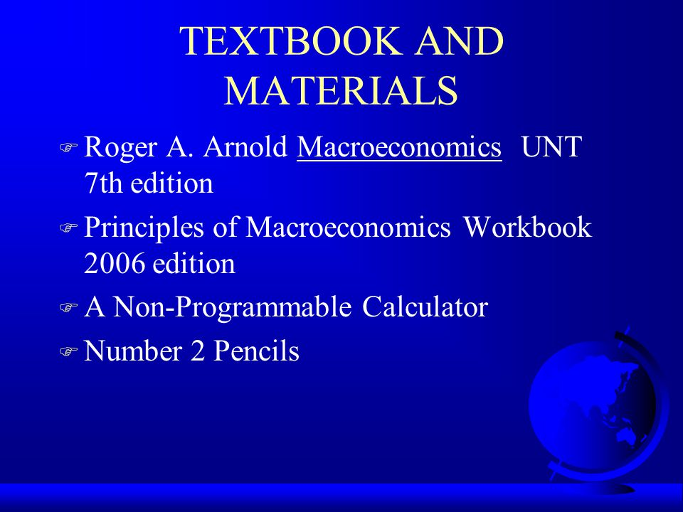 TEXTBOOK AND MATERIALS F Roger A. Arnold Macroeconomics UNT 7th edition F Principles of Macroeconomics Workbook 2006 edition F A Non-Programmable Calc