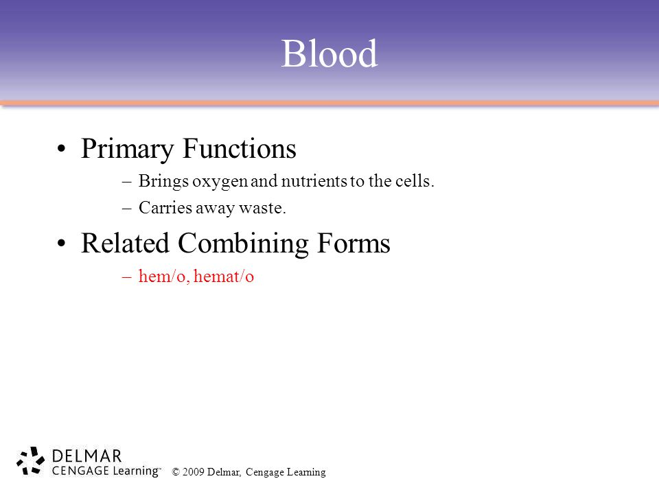 © 2009 Delmar, Cengage Learning Blood Primary Functions –Brings oxygen and nutrients to the cells. –Carries away waste. Related Combining Forms –hem/o