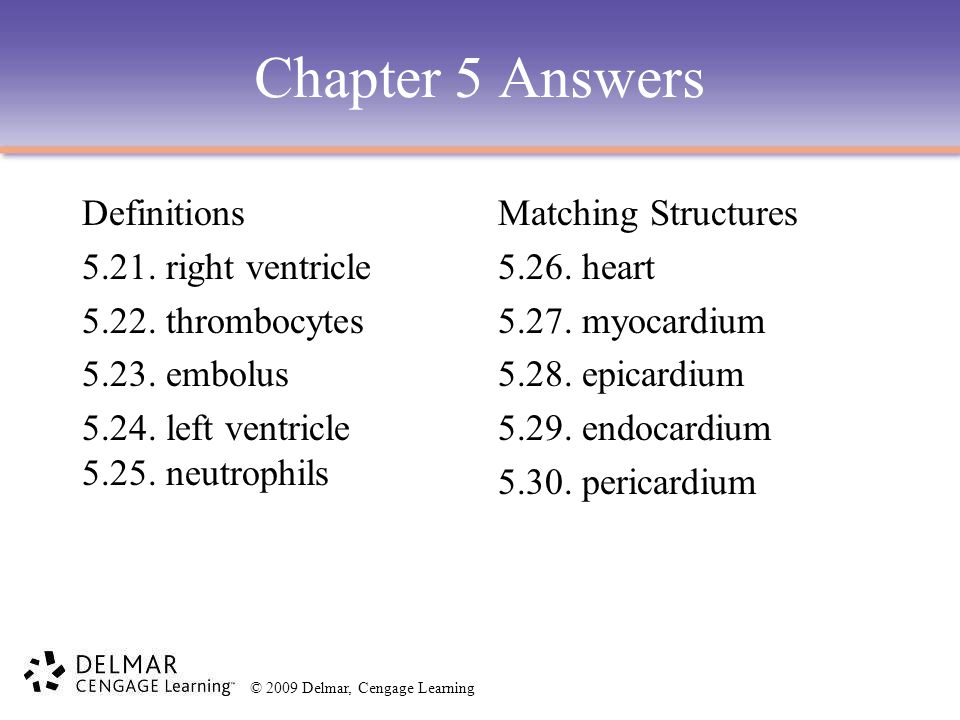© 2009 Delmar, Cengage Learning Chapter 5 Answers Definitions 5.21. right ventricle 5.22. thrombocytes 5.23. embolus 5.24. left ventricle 5.25. neutro