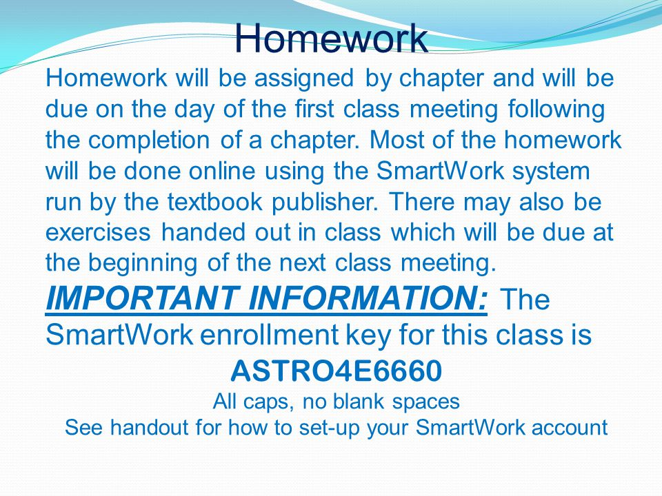 Homework Homework will be assigned by chapter and will be due on the day of the first class meeting following the completion of a chapter.