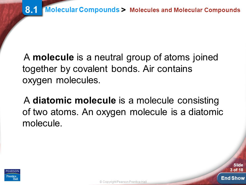 © Copyright Pearson Prentice Hall Slide 24 of 18 End Show 8.1 Section Quiz 3.A molecular formula shows a.how many atoms of each element a molecule contains.
