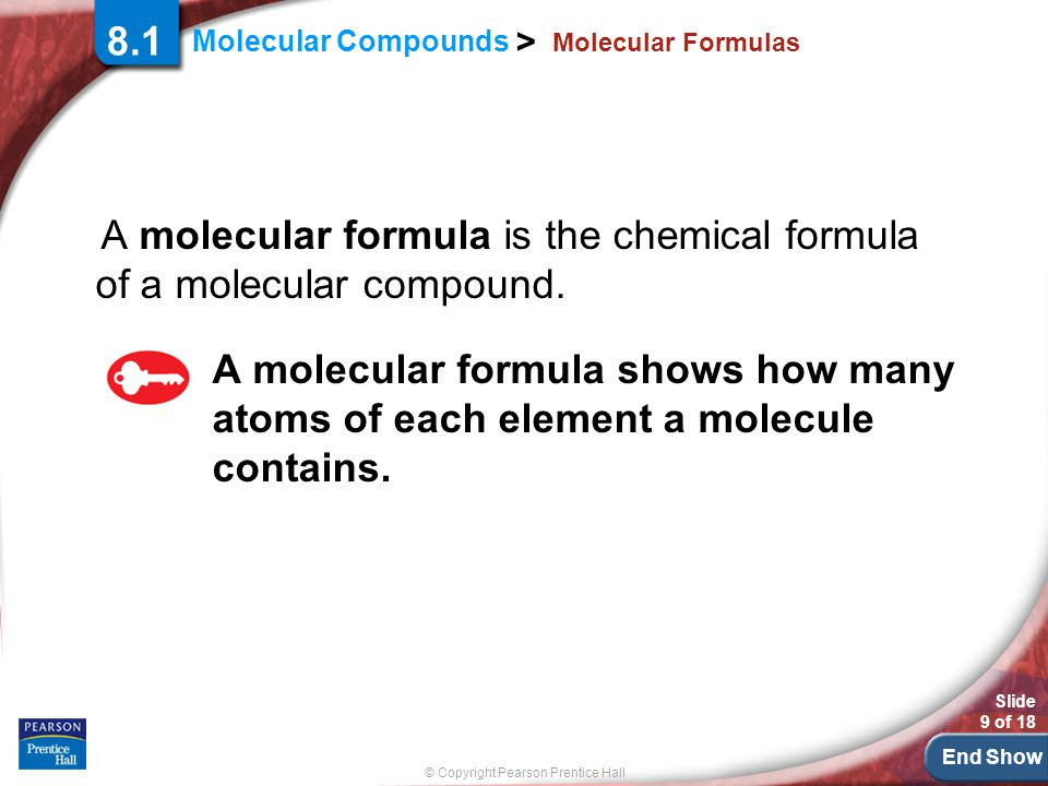 End Show © Copyright Pearson Prentice Hall Molecular Compounds > Slide 9 of 18 Molecular Formulas 8.1 A molecular formula is the chemical formula of a