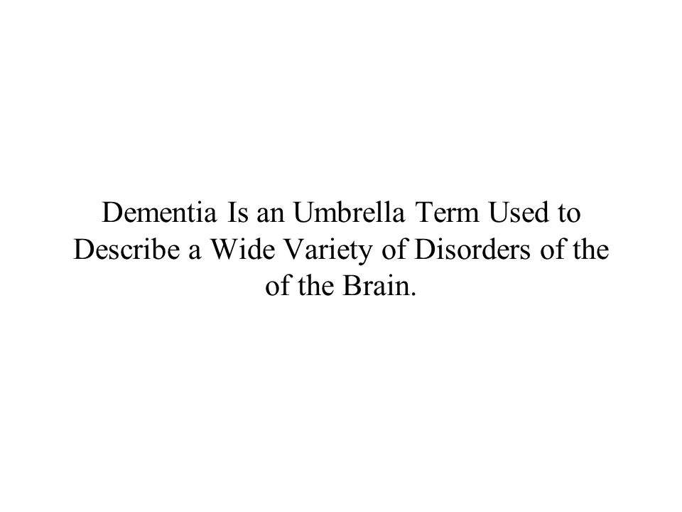Dementia Is an Umbrella Term Used to Describe a Wide Variety of Disorders of the of the Brain.