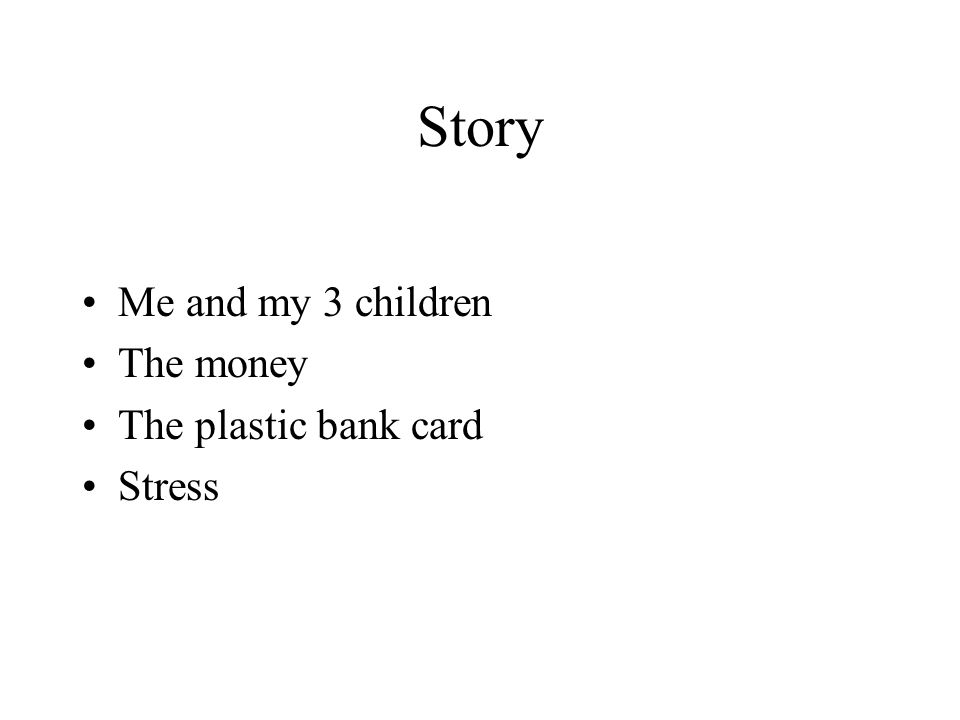 Story Me and my 3 children The money The plastic bank card Stress