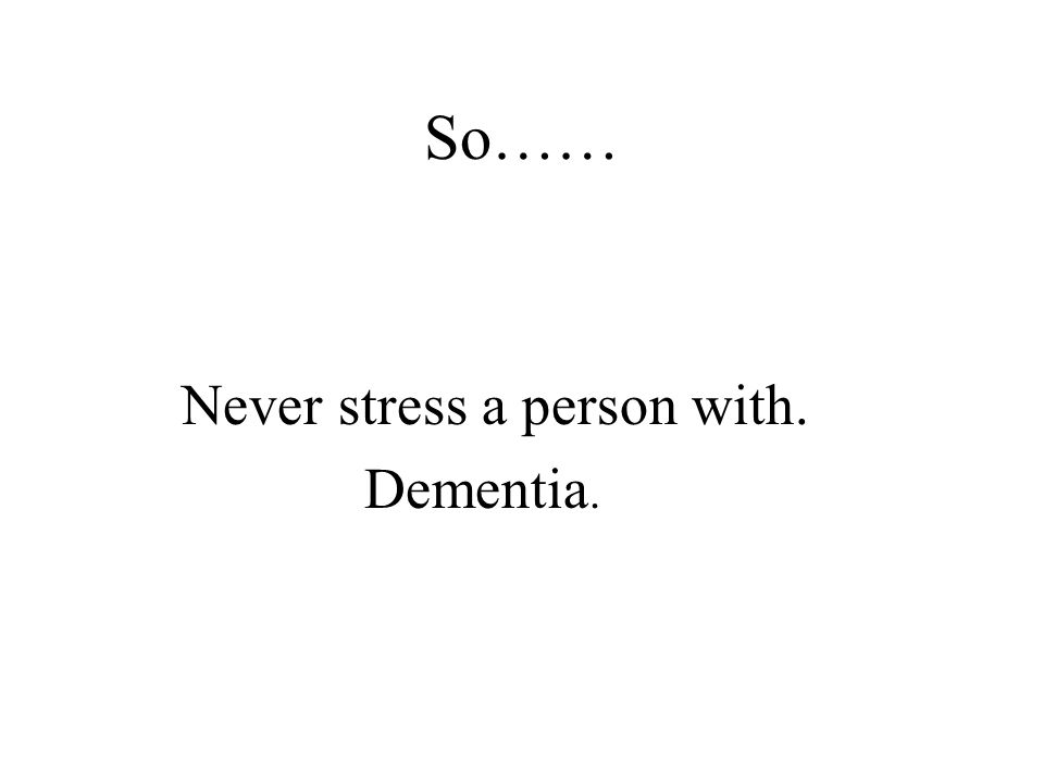 So…… Never stress a person with. Dementia.