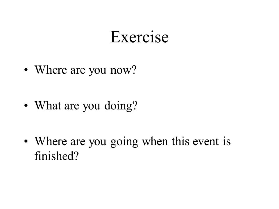 Exercise Where are you now What are you doing Where are you going when this event is finished