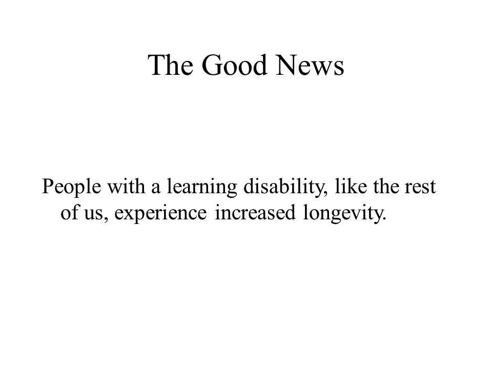 The Good News People with a learning disability, like the rest of us, experience increased longevity.