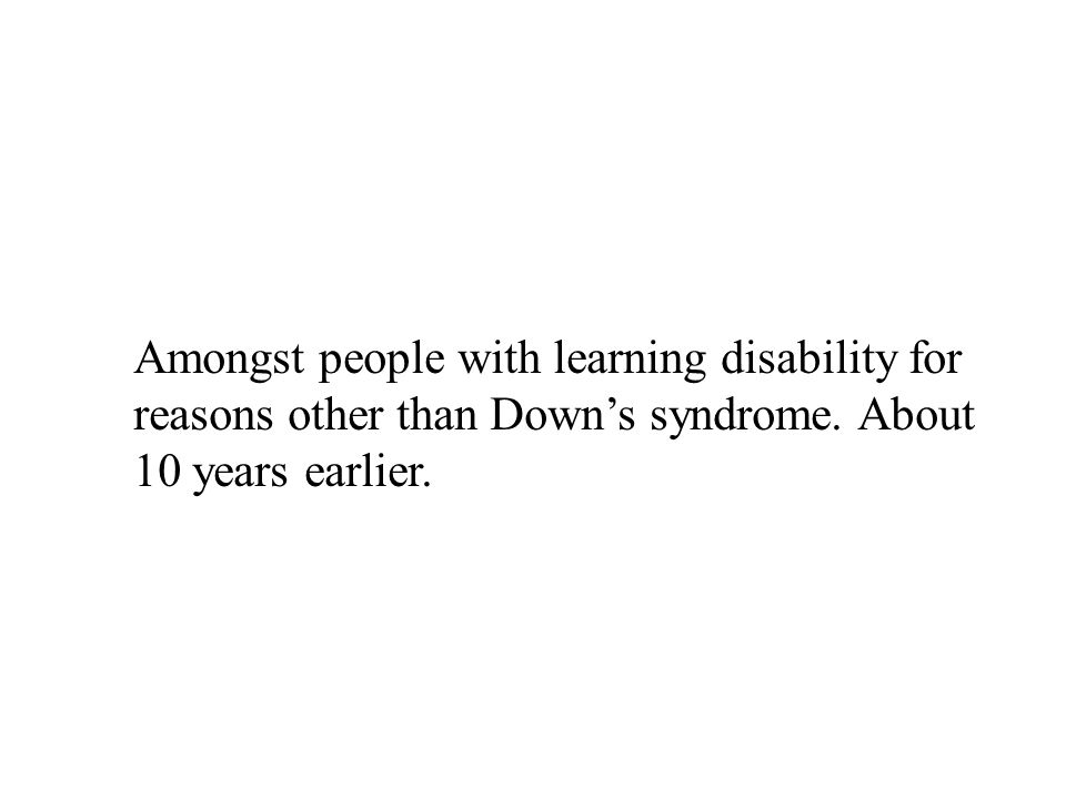 Amongst people with learning disability for reasons other than Down's syndrome.
