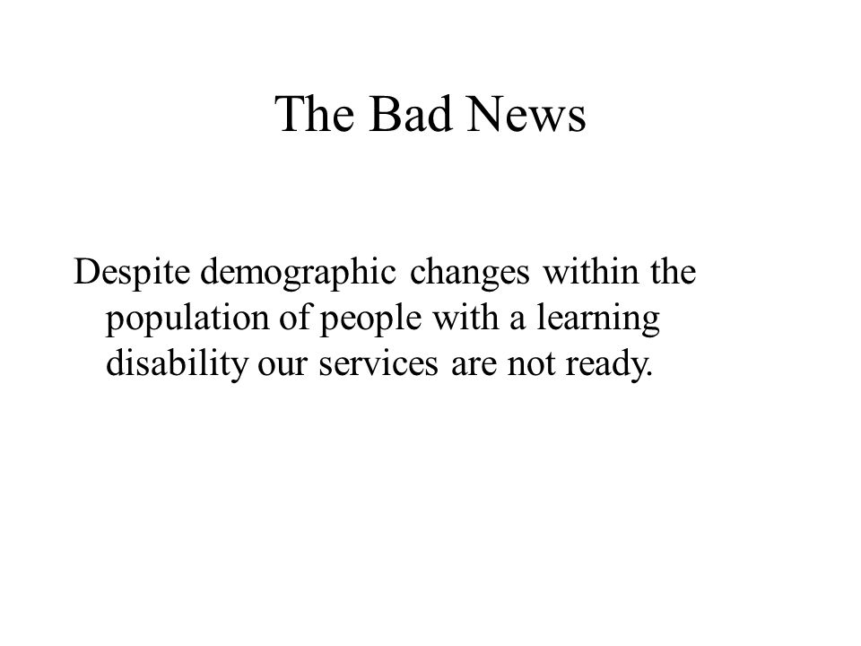The Bad News Despite demographic changes within the population of people with a learning disability our services are not ready.