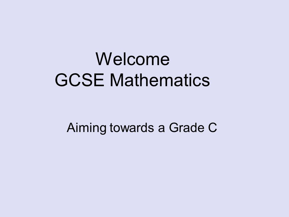 Welcome GCSE Mathematics Aiming towards a Grade C