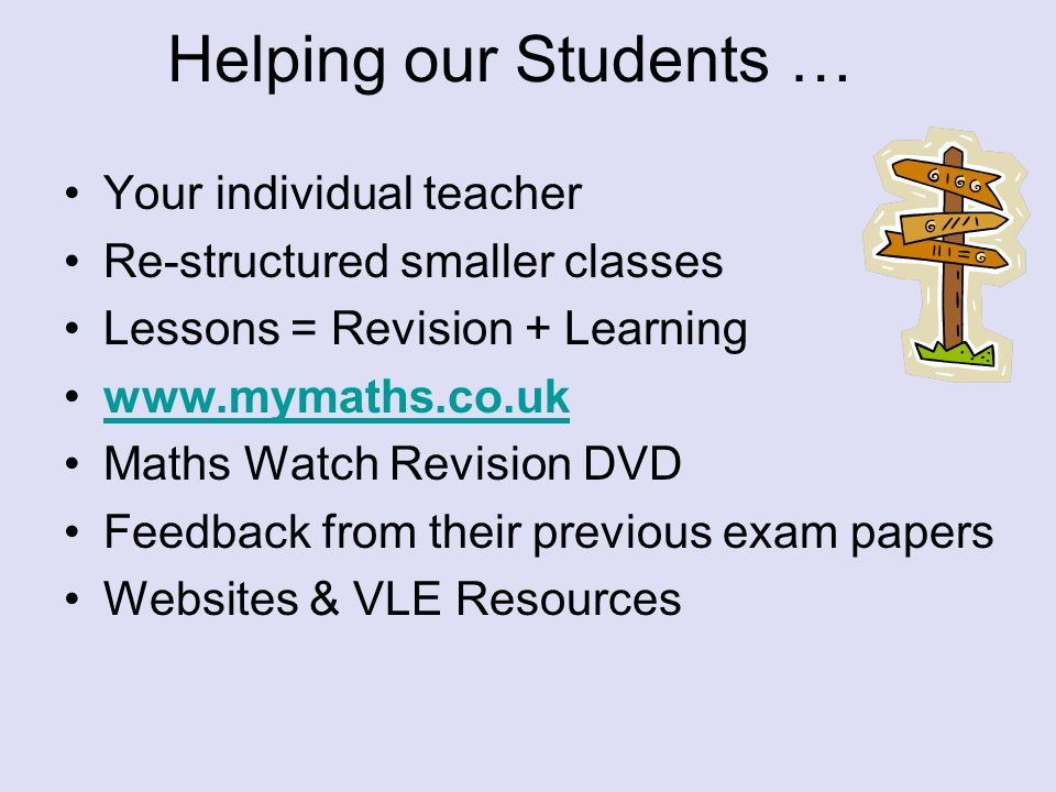 Helping our Students … Your individual teacher Re-structured smaller classes Lessons = Revision + Learning www.mymaths.co.uk Maths Watch Revision DVD Feedback from their previous exam papers Websites & VLE Resources