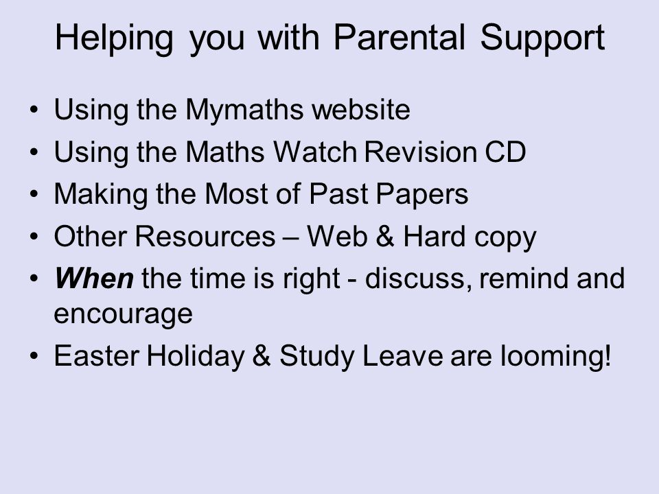 Helping you with Parental Support Using the Mymaths website Using the Maths Watch Revision CD Making the Most of Past Papers Other Resources – Web & Hard copy When the time is right - discuss, remind and encourage Easter Holiday & Study Leave are looming!