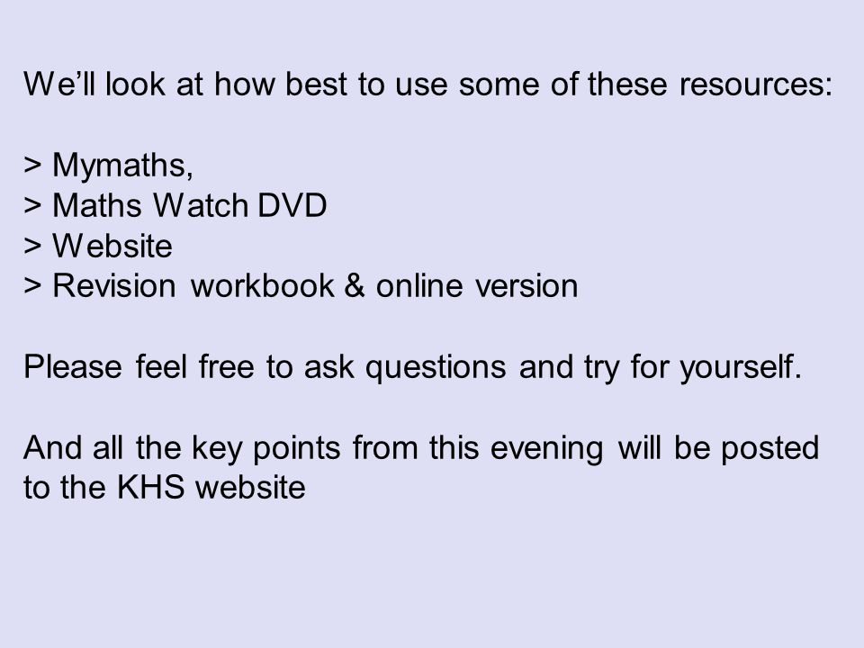 We'll look at how best to use some of these resources: > Mymaths, > Maths Watch DVD > Website > Revision workbook & online version Please feel free to ask questions and try for yourself.