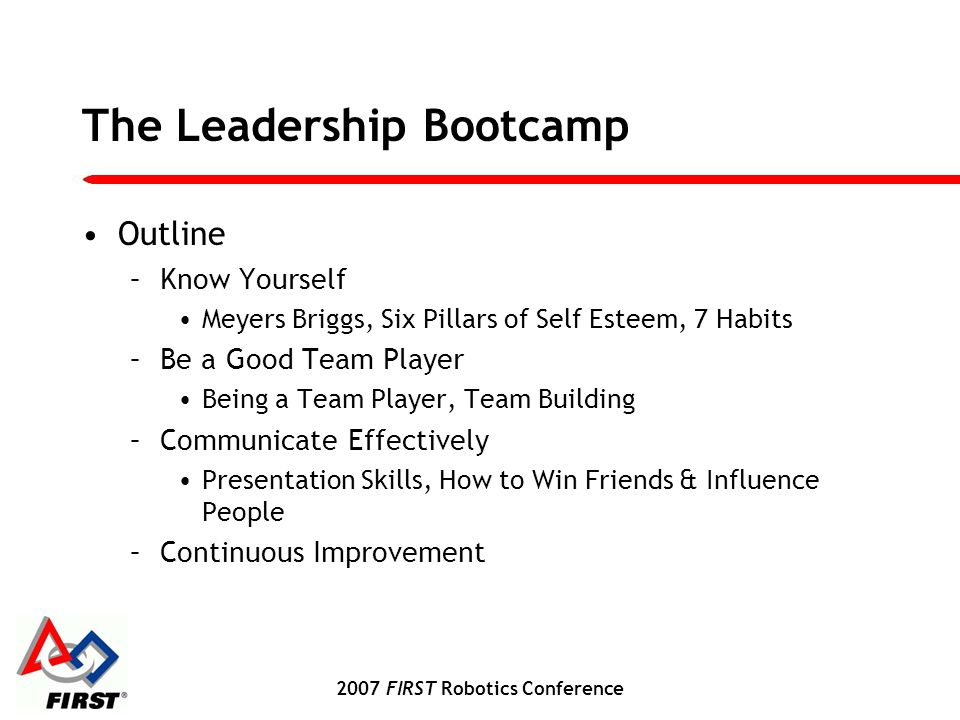 2007 FIRST Robotics Conference The Leadership Bootcamp Outline –Know Yourself Meyers Briggs, Six Pillars of Self Esteem, 7 Habits –Be a Good Team Player Being a Team Player, Team Building –Communicate Effectively Presentation Skills, How to Win Friends & Influence People –Continuous Improvement