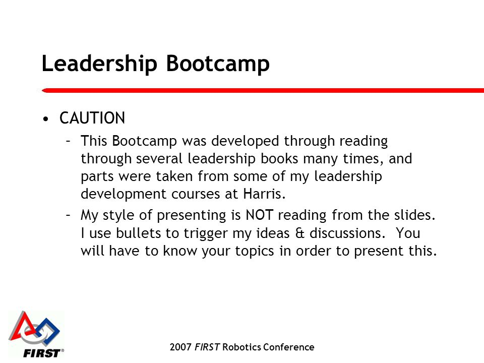 2007 FIRST Robotics Conference Leadership Bootcamp CAUTION –This Bootcamp was developed through reading through several leadership books many times, and parts were taken from some of my leadership development courses at Harris.