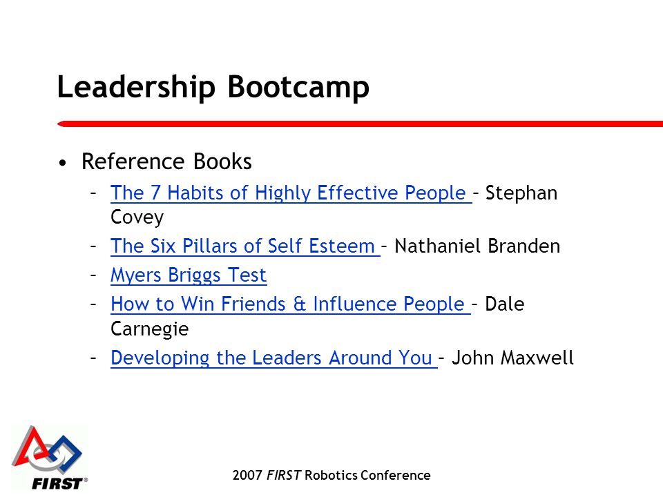 2007 FIRST Robotics Conference Leadership Bootcamp Reference Books –The 7 Habits of Highly Effective People – Stephan CoveyThe 7 Habits of Highly Effective People –The Six Pillars of Self Esteem – Nathaniel BrandenThe Six Pillars of Self Esteem –Myers Briggs TestMyers Briggs Test –How to Win Friends & Influence People – Dale CarnegieHow to Win Friends & Influence People –Developing the Leaders Around You – John MaxwellDeveloping the Leaders Around You