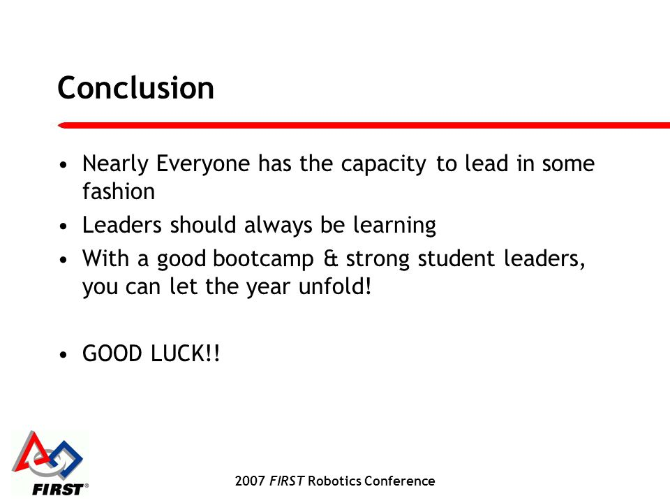 2007 FIRST Robotics Conference Conclusion Nearly Everyone has the capacity to lead in some fashion Leaders should always be learning With a good bootcamp & strong student leaders, you can let the year unfold.