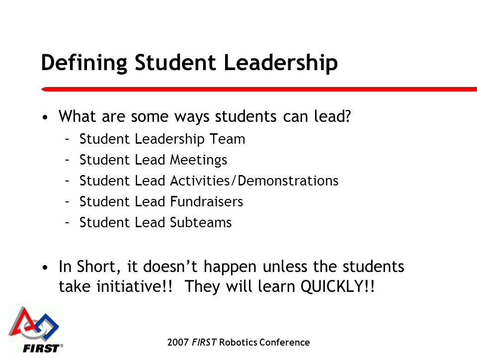 2007 FIRST Robotics Conference Defining Student Leadership What are some ways students can lead.