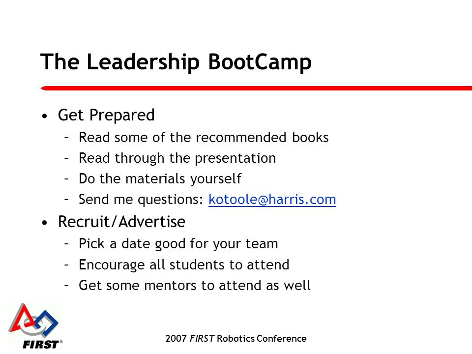 2007 FIRST Robotics Conference The Leadership BootCamp Get Prepared –Read some of the recommended books –Read through the presentation –Do the materials yourself –Send me questions: kotoole@harris.comkotoole@harris.com Recruit/Advertise –Pick a date good for your team –Encourage all students to attend –Get some mentors to attend as well