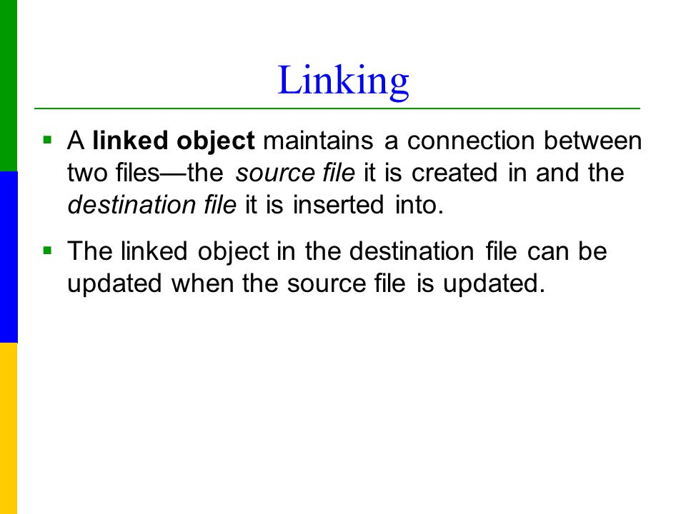 Linking  A linked object maintains a connection between two files—the source file it is created in and the destination file it is inserted into.
