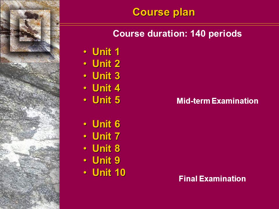 Course plan Unit 1 Unit 1 Unit 2 Unit 2 Unit 3 Unit 3 Unit 4 Unit 4 Unit 5 Unit 5 Unit 6 Unit 6 Unit 7 Unit 7 Unit 8 Unit 8 Unit 9 Unit 9 Unit 10 Unit 10 Mid-term Examination Final Examination Course duration: 140 periods