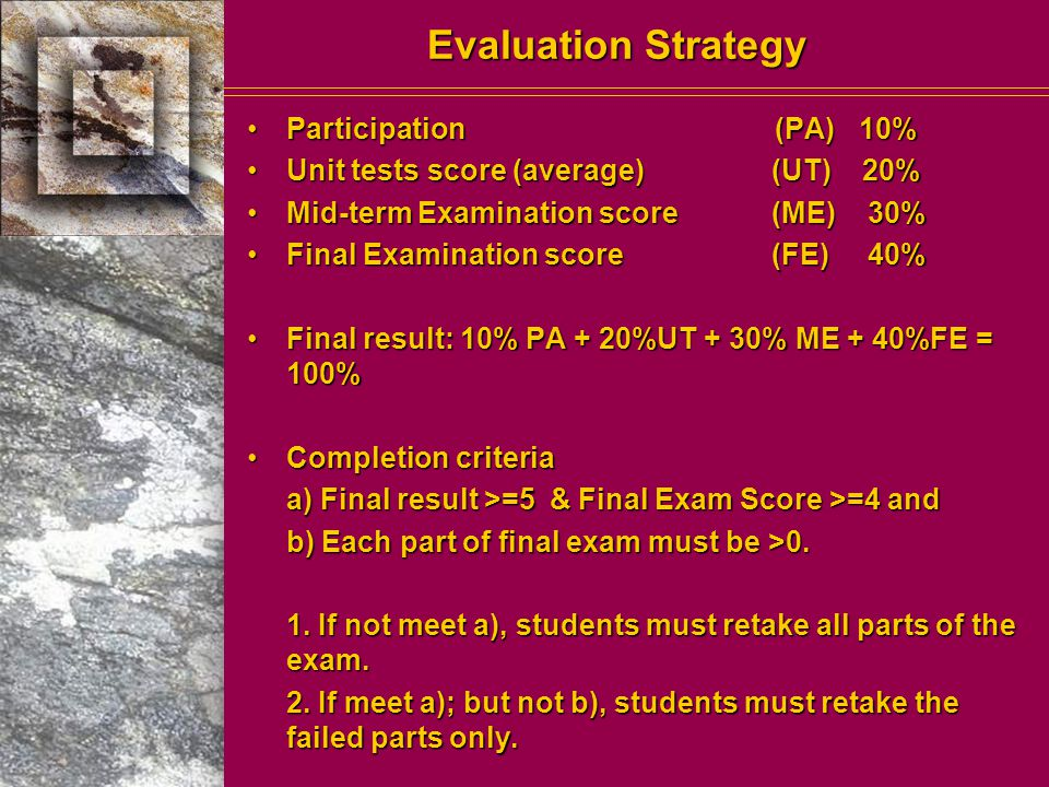 Evaluation Strategy Participation (PA) 10%Participation (PA) 10% Unit tests score (average)(UT) 20%Unit tests score (average)(UT) 20% Mid-term Examination score(ME) 30%Mid-term Examination score(ME) 30% Final Examination score(FE) 40%Final Examination score(FE) 40% Final result: 10% PA + 20%UT + 30% ME + 40%FE = 100%Final result: 10% PA + 20%UT + 30% ME + 40%FE = 100% Completion criteriaCompletion criteria a) Final result >=5 & Final Exam Score >=4 and b) Each part of final exam must be >0.