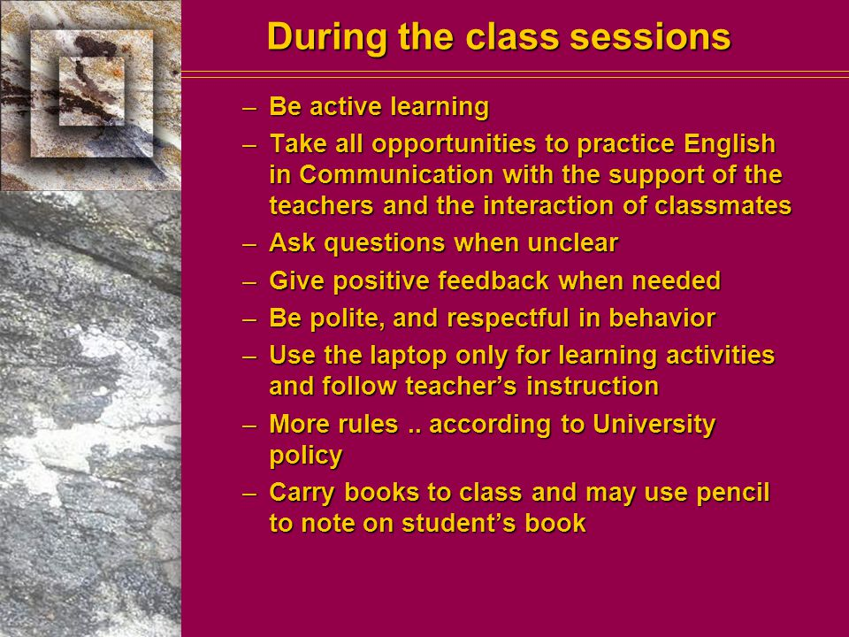 During the class sessions –Be active learning –Take all opportunities to practice English in Communication with the support of the teachers and the interaction of classmates –Ask questions when unclear –Give positive feedback when needed –Be polite, and respectful in behavior –Use the laptop only for learning activities and follow teacher's instruction –More rules..