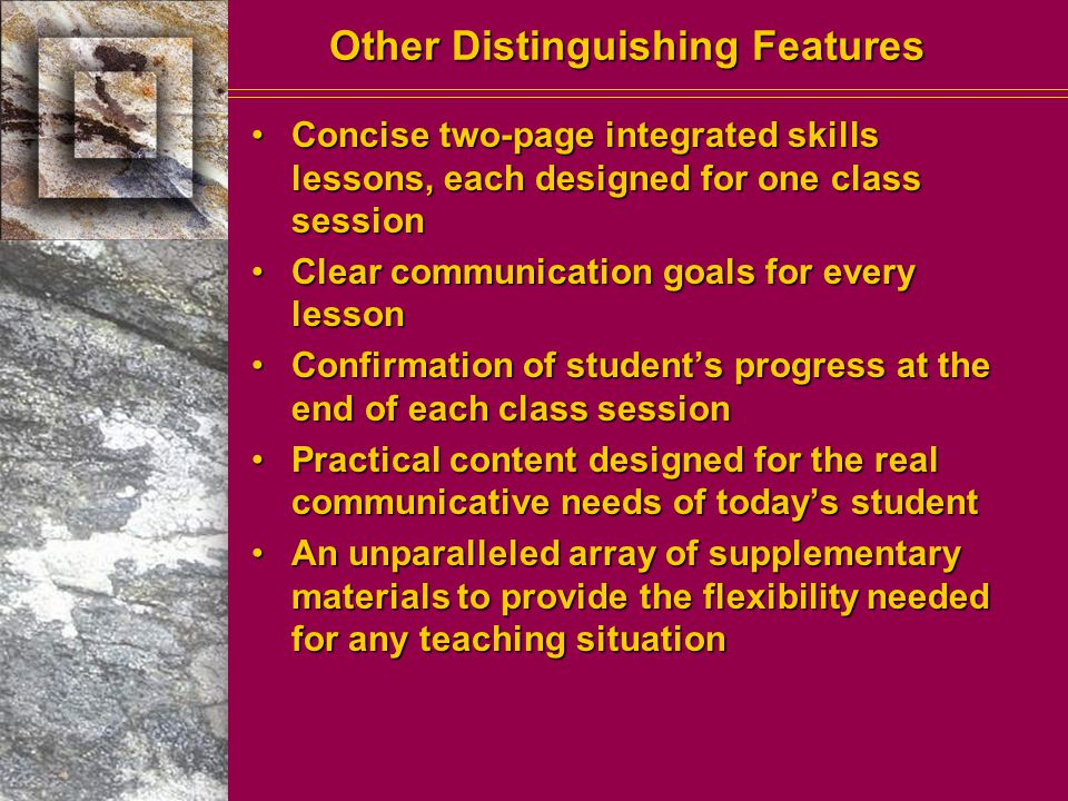 Other Distinguishing Features Concise two-page integrated skills lessons, each designed for one class sessionConcise two-page integrated skills lessons, each designed for one class session Clear communication goals for every lessonClear communication goals for every lesson Confirmation of student's progress at the end of each class sessionConfirmation of student's progress at the end of each class session Practical content designed for the real communicative needs of today's studentPractical content designed for the real communicative needs of today's student An unparalleled array of supplementary materials to provide the flexibility needed for any teaching situationAn unparalleled array of supplementary materials to provide the flexibility needed for any teaching situation