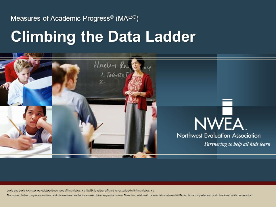 Climbing the Data Ladder Measures of Academic Progress ® (MAP ® ) Lexile and Lexile Analyzer are registered trademarks of MetaMetrics, Inc. NWEA is ne