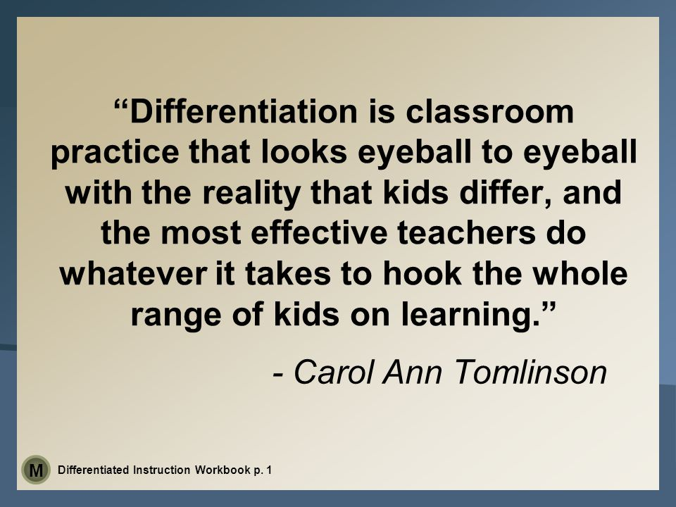 - Carol Ann Tomlinson Differentiation is classroom practice that looks eyeball to eyeball with the reality that kids differ, and the most effective teachers do whatever it takes to hook the whole range of kids on learning. Differentiated Instruction Workbook p.
