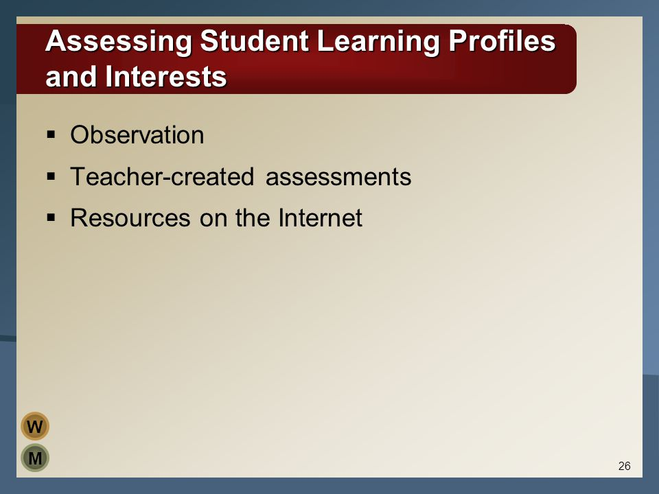 Assessing Student Learning Profiles and Interests  Observation  Teacher-created assessments  Resources on the Internet M W 26