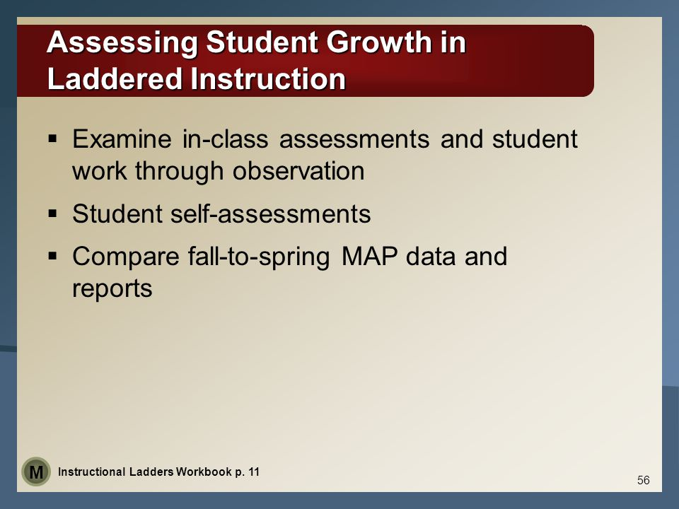 Assessing Student Growth in Laddered Instruction  Examine in-class assessments and student work through observation  Student self-assessments  Compare fall-to-spring MAP data and reports Instructional Ladders Workbook p.