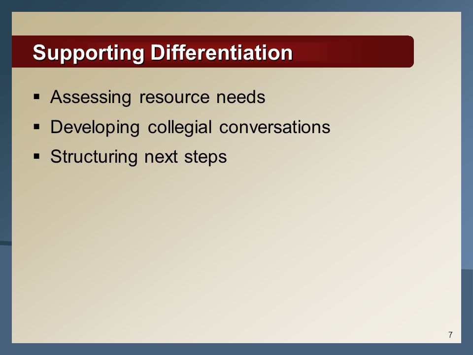Supporting Differentiation  Assessing resource needs  Developing collegial conversations  Structuring next steps 7