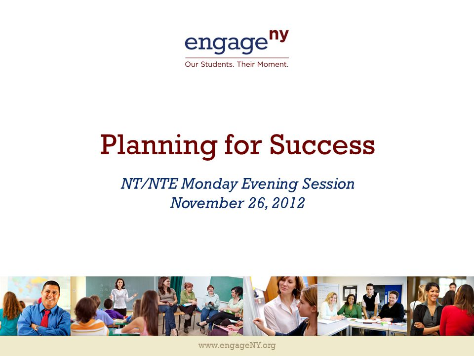www.engageNY.org Planning for Success NT/NTE Monday Evening Session November 26, 2012