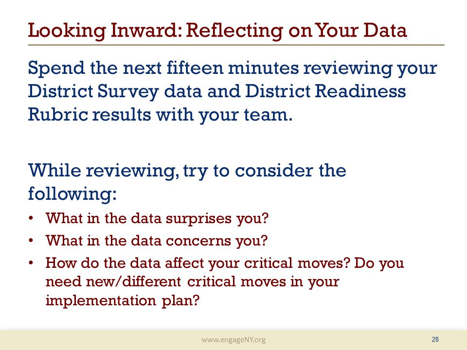 www.engageNY.org Looking Inward: Reflecting on Your Data Spend the next fifteen minutes reviewing your District Survey data and District Readiness Rubric results with your team.
