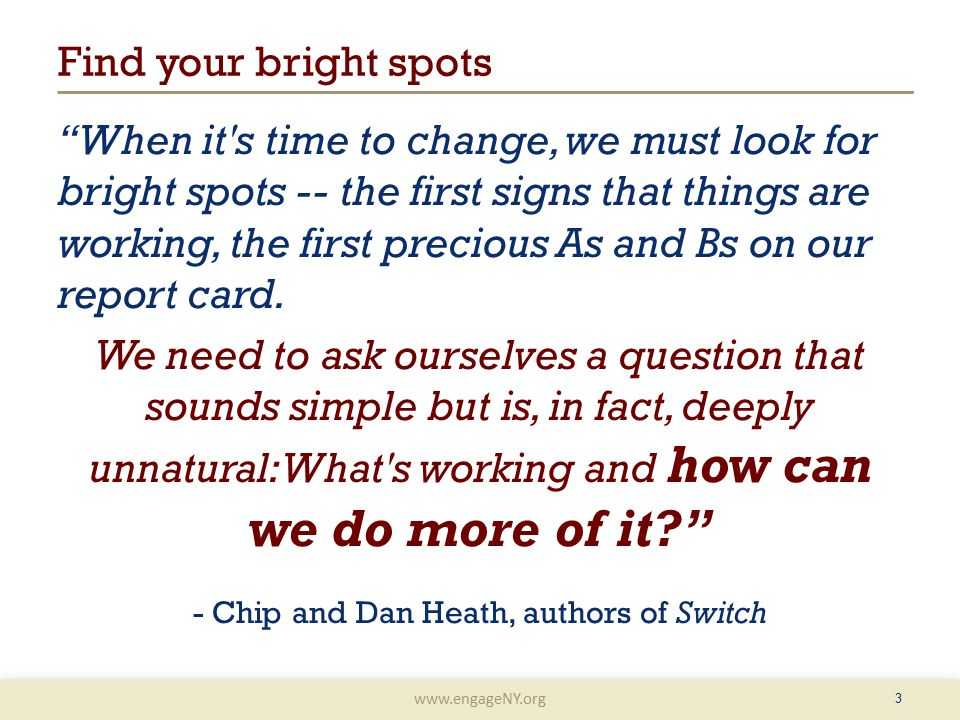 www.engageNY.org 3 Find your bright spots When it s time to change, we must look for bright spots -- the first signs that things are working, the first precious As and Bs on our report card.