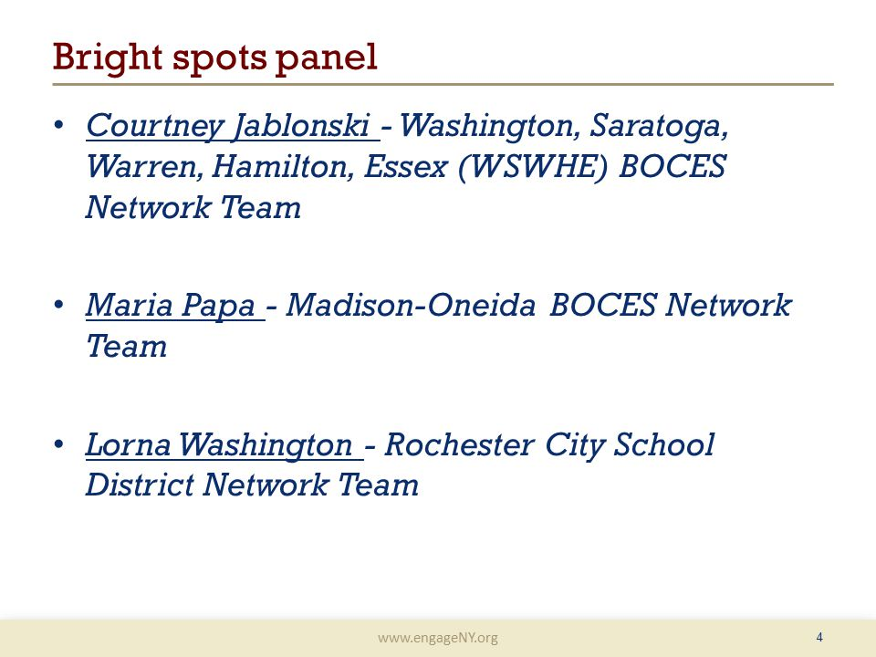 www.engageNY.org 4 Bright spots panel Courtney Jablonski - Washington, Saratoga, Warren, Hamilton, Essex (WSWHE) BOCES Network Team Maria Papa - Madison-Oneida BOCES Network Team Lorna Washington - Rochester City School District Network Team