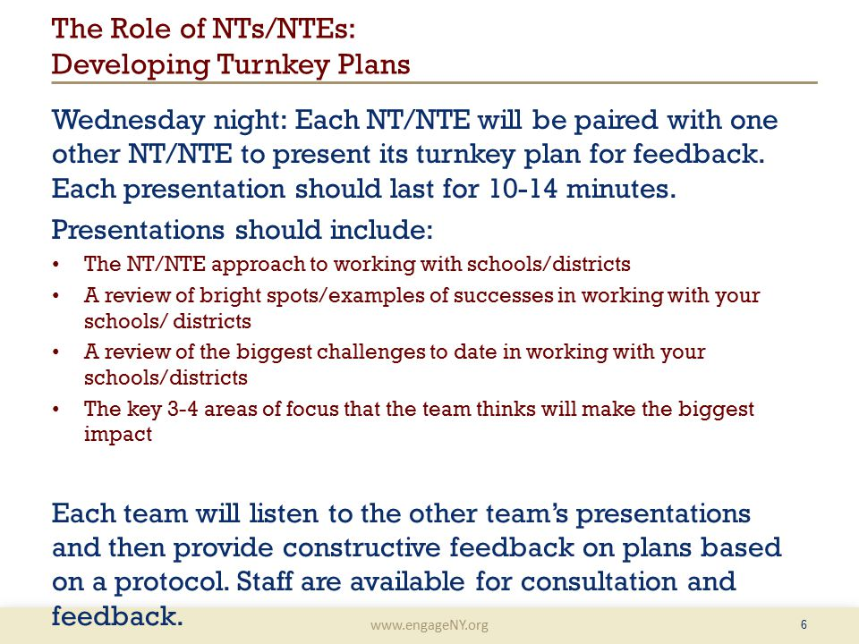 www.engageNY.org The Role of NTs/NTEs: Developing Turnkey Plans Wednesday night: Each NT/NTE will be paired with one other NT/NTE to present its turnkey plan for feedback.