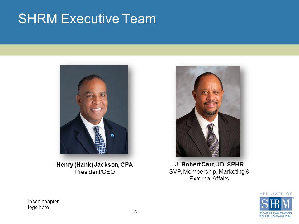 Insert chapter logo here SHRM Executive Team 16 Henry (Hank) Jackson, CPA President/CEO J.