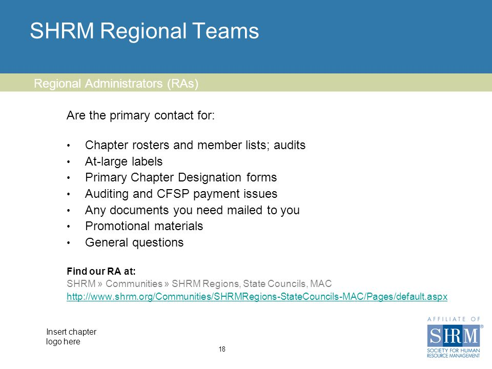 Insert chapter logo here SHRM Regional Teams Are the primary contact for: Chapter rosters and member lists; audits At-large labels Primary Chapter Designation forms Auditing and CFSP payment issues Any documents you need mailed to you Promotional materials General questions Find our RA at: SHRM » Communities » SHRM Regions, State Councils, MAC http://www.shrm.org/Communities/SHRMRegions-StateCouncils-MAC/Pages/default.aspx 18 Regional Administrators (RAs)