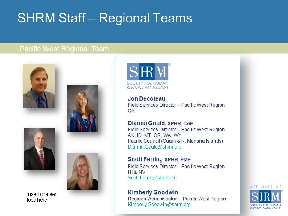 Insert chapter logo here SHRM Staff – Regional Teams 23 Pacific West Regional Team Scott Ferrin, SPHR, PMP Field Services Director – Pacific West Region HI & NV Scott.Ferrin@shrm.org Dianna Gould, SPHR, CAE Field Services Director – Pacific West Region AK, ID, MT, OR, WA, WY Pacific Council (Guam & N.