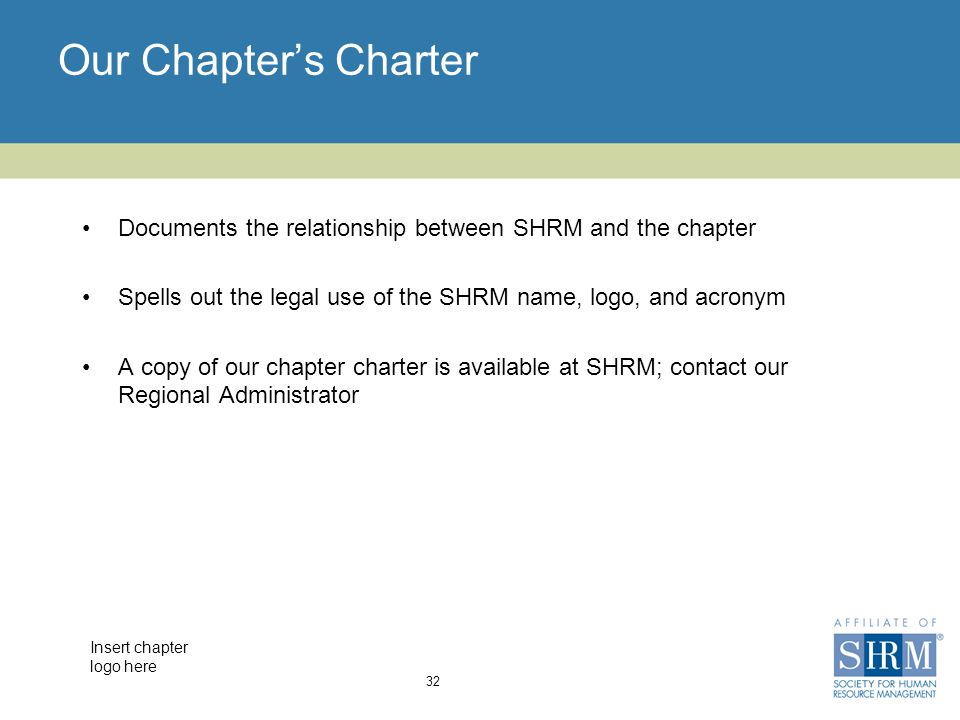 Insert chapter logo here Our Chapter's Charter Documents the relationship between SHRM and the chapter Spells out the legal use of the SHRM name, logo, and acronym A copy of our chapter charter is available at SHRM; contact our Regional Administrator 32