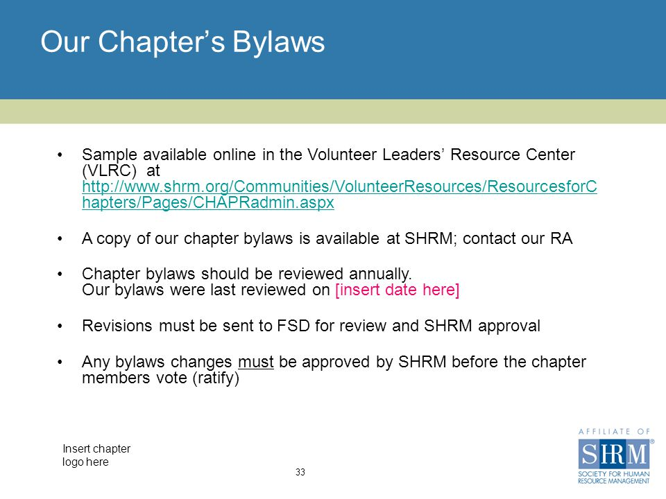 Insert chapter logo here Our Chapter's Bylaws 33 Sample available online in the Volunteer Leaders' Resource Center (VLRC) at http://www.shrm.org/Communities/VolunteerResources/ResourcesforC hapters/Pages/CHAPRadmin.aspx http://www.shrm.org/Communities/VolunteerResources/ResourcesforC hapters/Pages/CHAPRadmin.aspx A copy of our chapter bylaws is available at SHRM; contact our RA Chapter bylaws should be reviewed annually.