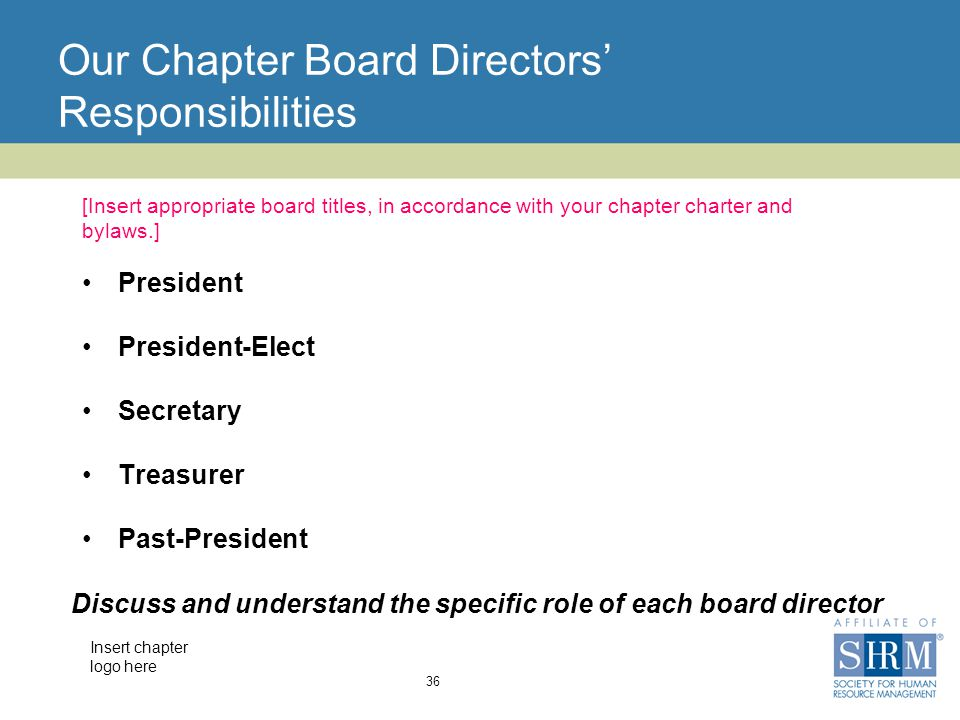 Insert chapter logo here Our Chapter Board Directors' Responsibilities 36 [Insert appropriate board titles, in accordance with your chapter charter and bylaws.] President President-Elect Secretary Treasurer Past-President Discuss and understand the specific role of each board director