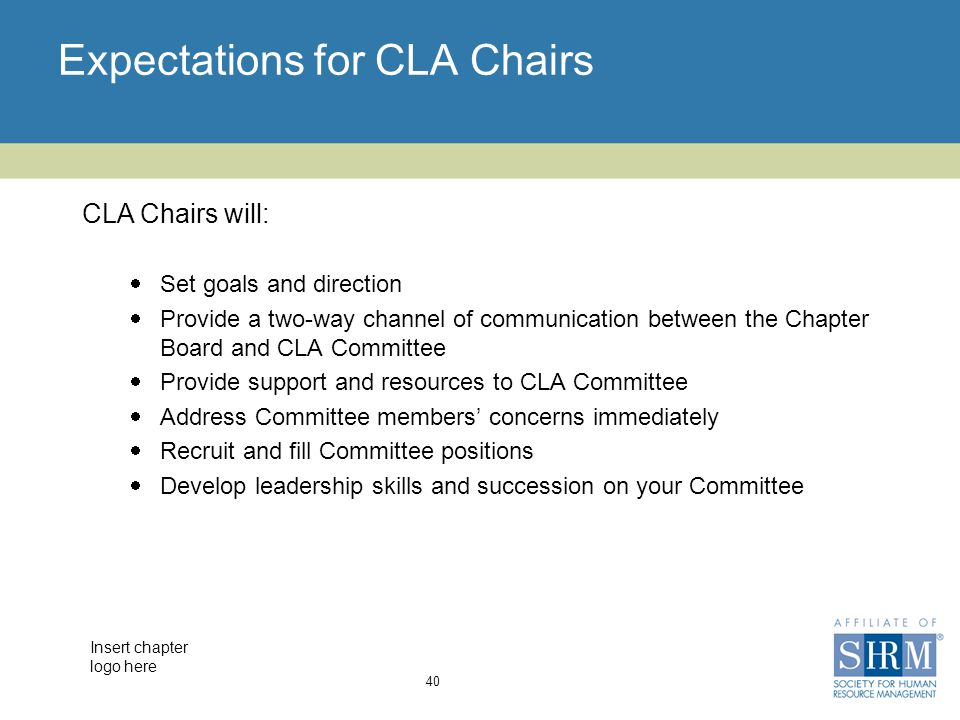 Insert chapter logo here Expectations for CLA Chairs 40  Set goals and direction  Provide a two-way channel of communication between the Chapter Board and CLA Committee  Provide support and resources to CLA Committee  Address Committee members' concerns immediately  Recruit and fill Committee positions  Develop leadership skills and succession on your Committee CLA Chairs will: