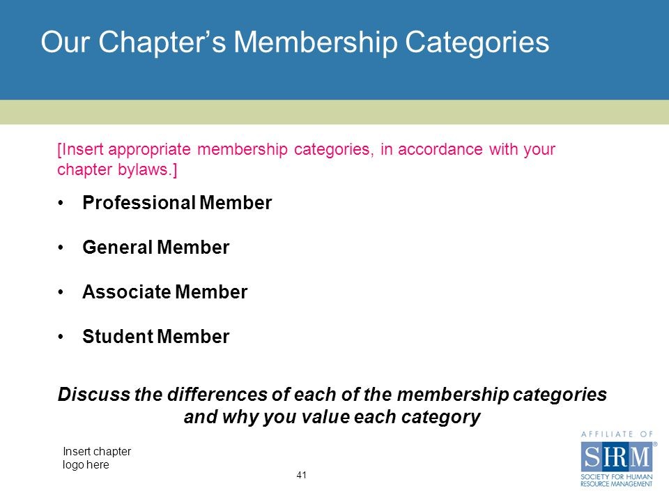Insert chapter logo here Our Chapter's Membership Categories Professional Member General Member Associate Member Student Member 41 [Insert appropriate membership categories, in accordance with your chapter bylaws.] Discuss the differences of each of the membership categories and why you value each category